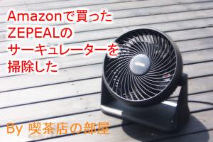 Amazonに売っているおすすめサーキュレーターZEPEAL(DKS-20)を掃除